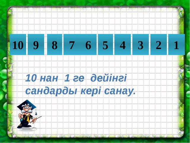 10 9 8 7 6 5 4 3 2 1 10 нан 1 ге дейінгі сандарды кері санау.