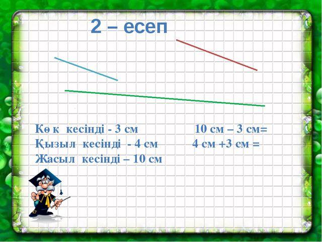 2 – есеп Көк кесінді - 3 см 10 см – 3 см= Қызыл кесінді - 4 см 4 см +3 см =...