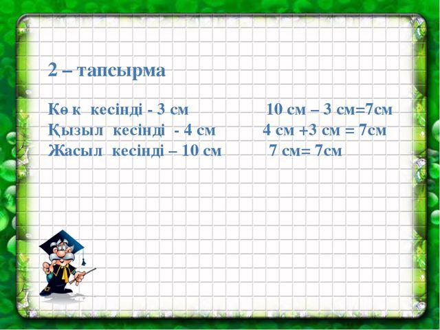 2 – тапсырма Көк кесінді - 3 см 10 см – 3 см=7см Қызыл кесінді - 4 см 4 см +...