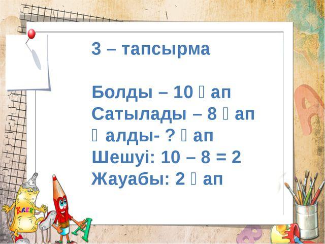 3 – тапсырма Болды – 10 қап Сатылады – 8 қап Қалды- ? қап Шешуі: 10 – 8 = 2 Ж...