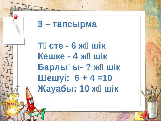 3 – тапсырма Түсте - 6 жәшік Кешке - 4 жәшік Барлығы- ? жәшік Шешуі: 6 + 4 =1...