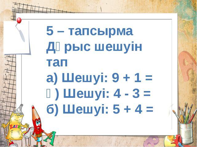 5 – тапсырма Дұрыс шешуін тап а) Шешуі: 9 + 1 = ә) Шешуі: 4 - 3 = б) Шешуі: 5...