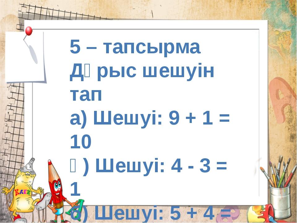5 – тапсырма Дұрыс шешуін тап а) Шешуі: 9 + 1 = 10 ә) Шешуі: 4 - 3 = 1 б) Шеш...