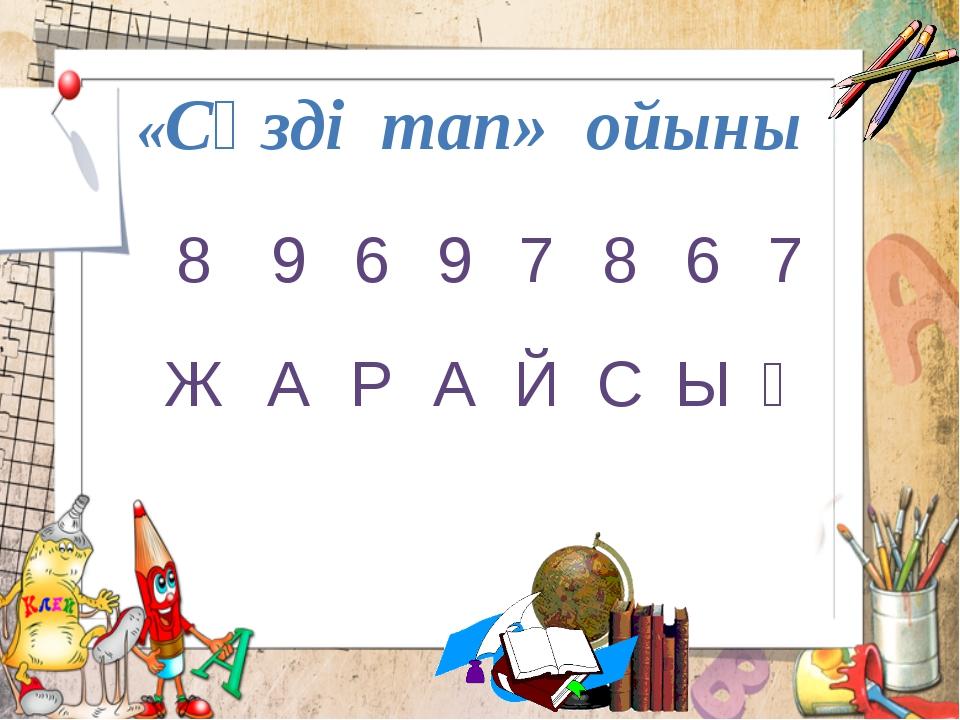 «Сөзді тап» ойыны 8 9 6 9 7 8 6 7 Ж А Р А Й С Ы Ң