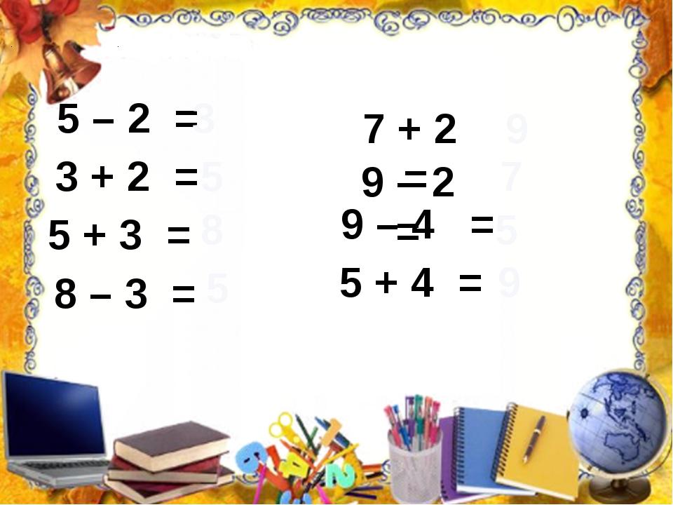 5 – 2 = 3 3 + 2 = 5 5 + 3 = 8 8 – 3 = 5 7 + 2 = 9 9 – 2 = 7 9 – 4 = 5 + 4 =...