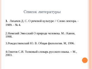 Список литературы 1. Лихачев Д. С. О речевой культуре // Слово лектора. - 198