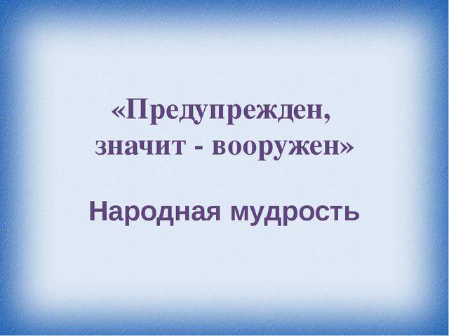 «Предупрежден, значит - вооружен» Народная мудрость
