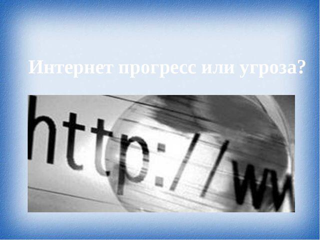 Интернет прогресс или угроза?