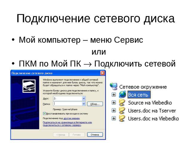 Подключение сетевого диска Мой компьютер – меню Сервис или ПКМ по Мой ПК  По...