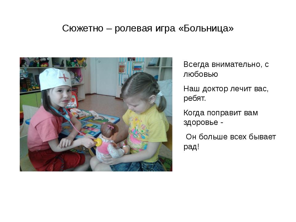 Сюжетно – ролевая игра «Больница» Всегда внимательно, с любовью Наш доктор ле...
