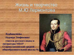 Жизнь и творчество М.Ю Лермонтова Курбаналиева Нурзида Тявфиковна учитель рус