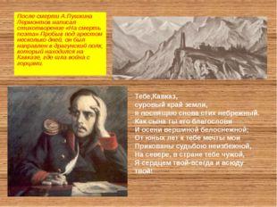 После смерти А.Пушкина Лермонтов написал стихотворение «На смерть поэта».Про