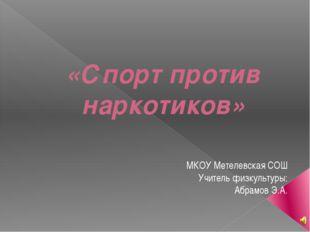 «Спорт против наркотиков» МКОУ Метелевская СОШ Учитель физкультуры: Абрамов Э