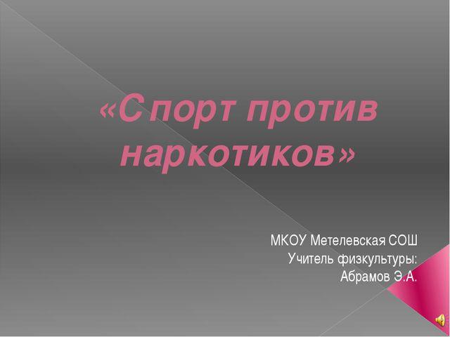 «Спорт против наркотиков» МКОУ Метелевская СОШ Учитель физкультуры: Абрамов Э...