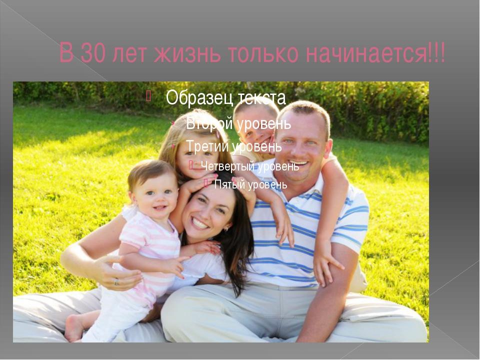 В 30 лет жизнь только начинается!!!