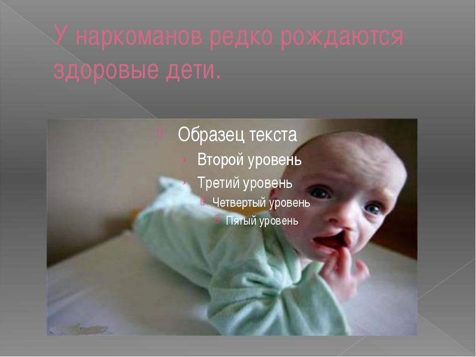 У наркоманов редко рождаются здоровые дети.