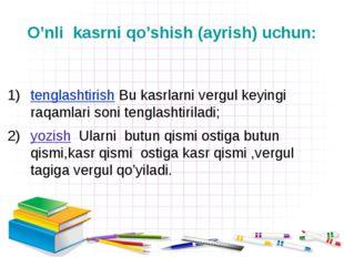 O'nli  kasrni qo'shish (ayrish) uchun:  tenglashtirish Bu kasrlarni vergul