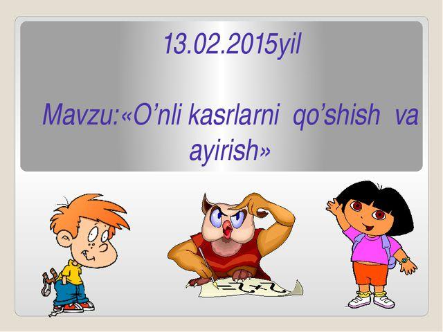 13.02.2015yil  Mavzu:«O'nli kasrlarni  qo'shish  va ayirish»