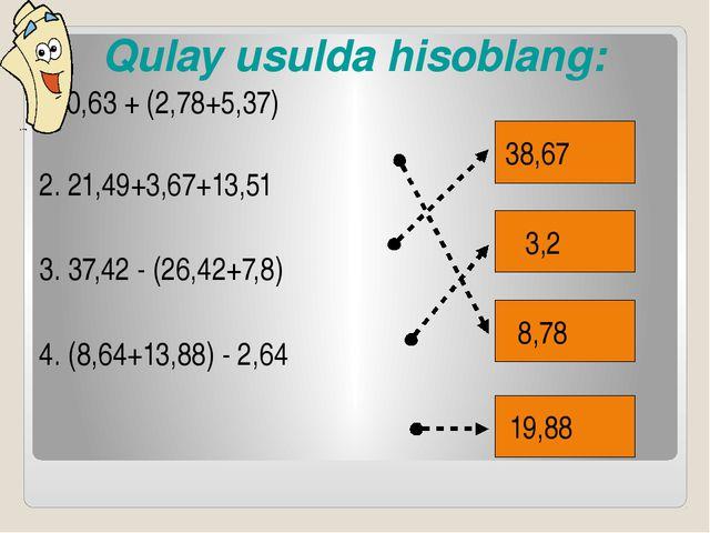 Qulay usulda hisoblang: Qulay usulda hisoblang: 1. 0,63 + (2,78+5,37) 2. 2...