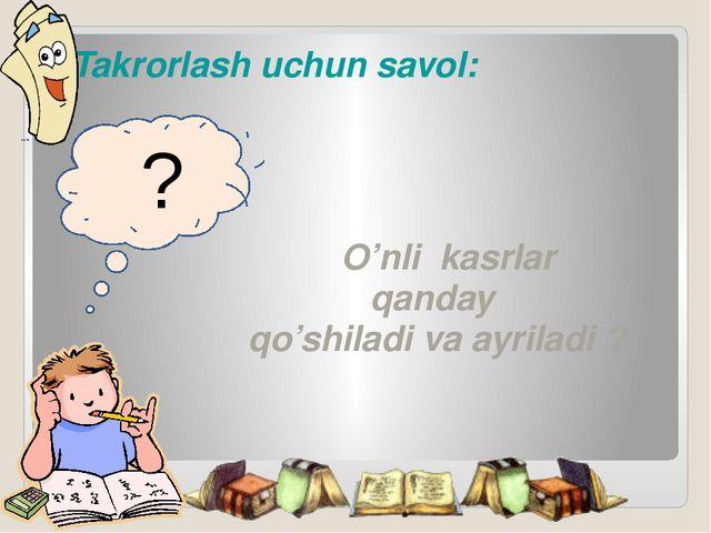 Takrorlash uchun savol:                               O'nli  kasrlar...