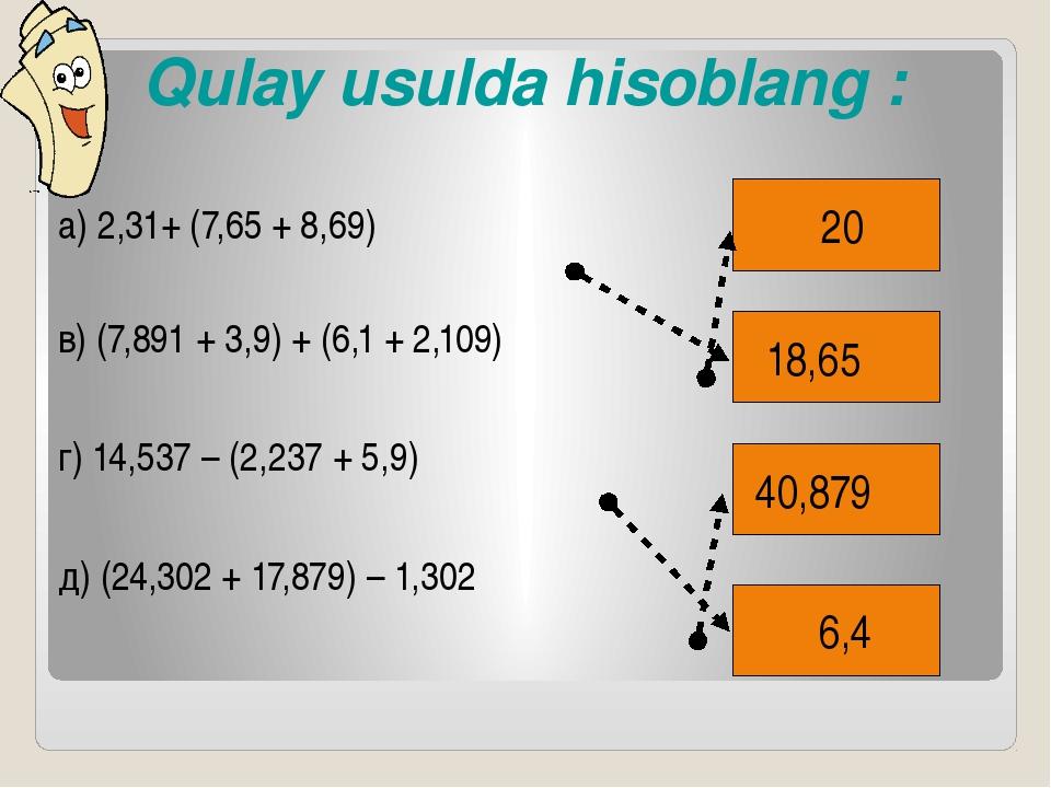 Qulay usulda hisoblang : Qulay usulda hisoblang :   а) 2,31+ (7,65 + 8,69)...