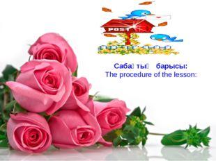 Сабақтың барысы: The procedure of the lesson:
