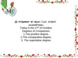 Дәптермен жұмыс: Сын есімнің шырайлары. Today is the 27th of October. Degrees
