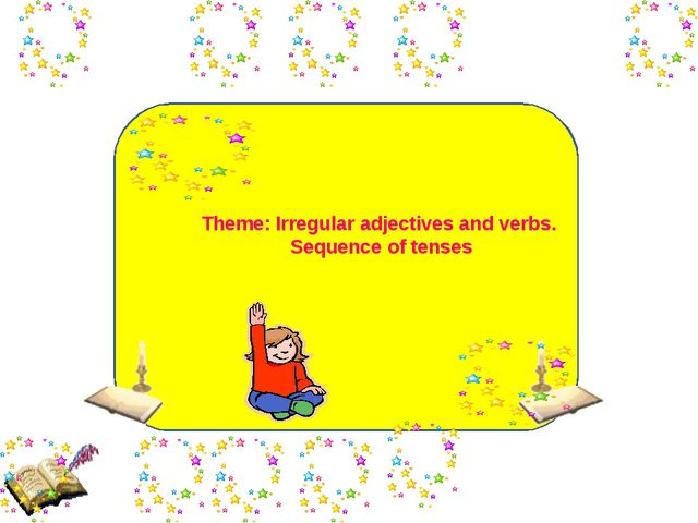 Theme: Irregular adjectives and verbs. Sequence of tenses