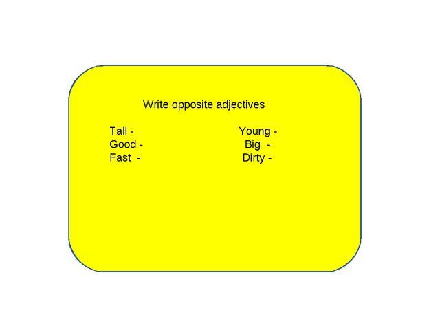 Write opposite adjectives Tall - Young - Good - Big - Fast - Dirty -...