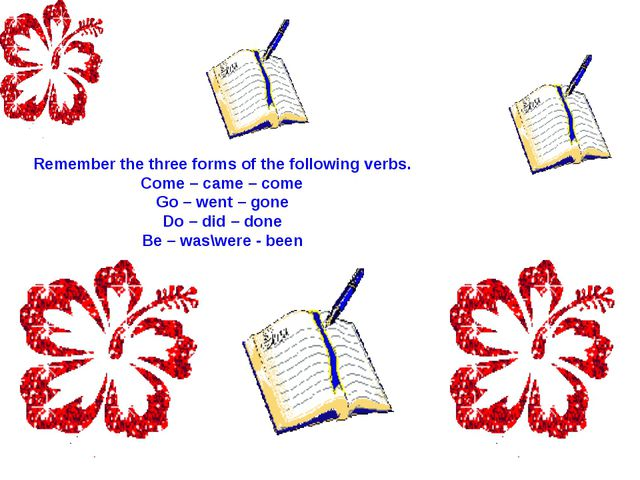 Remember the three forms of the following verbs. Come – came – come Go – went...