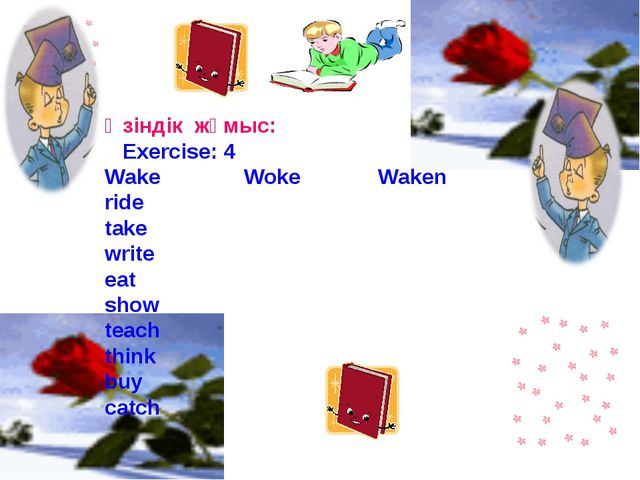 Өзіндік жұмыс: Exercise: 4 Wake Woke Waken ride take write eat show teach thi...