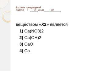 В схеме превращений CaCO3 t X1+H2O X2 веществом «X2» является 1)Ca