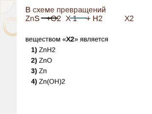 В схеме превращений ZnS +О2 X 1 + Н2 X2 веществом «X2» является 1)ZnH2
