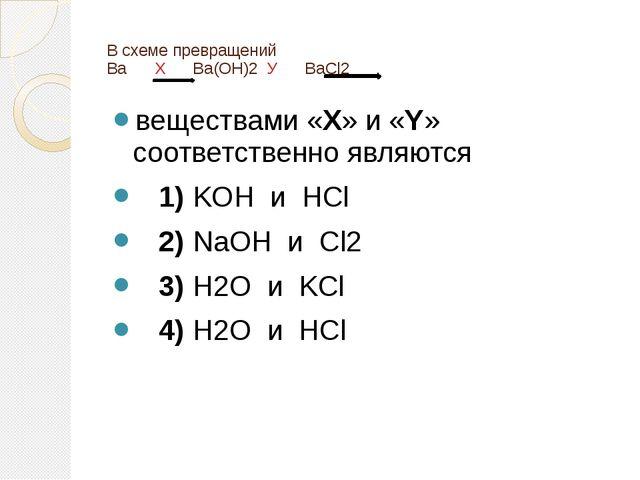 В схеме превращений Ba Х Ba(OH)2У BaCl2 веществами «X» и «Y» соответст...