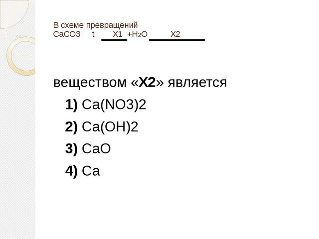 В схеме превращений CaCO3 t X1+H2O X2 веществом «X2» является 1)Ca...