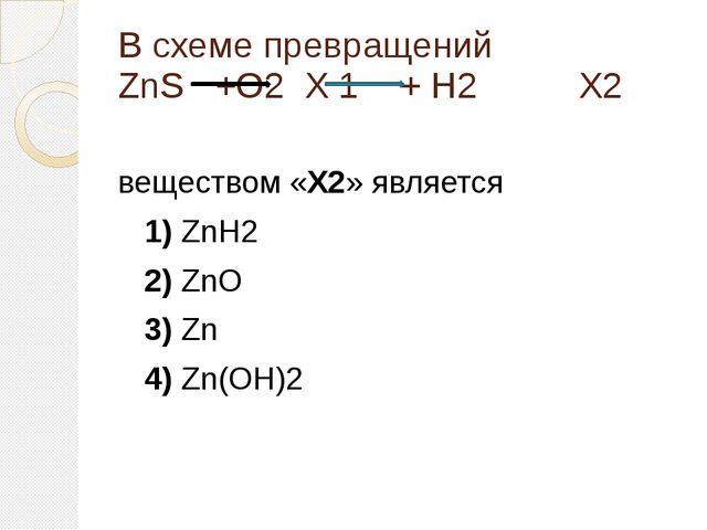 В схеме превращений ZnS +О2 X 1 + Н2 X2 веществом «X2» является 1)ZnH2 ...