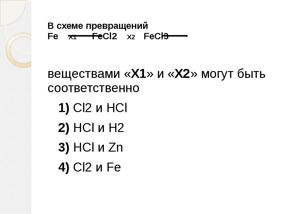 В схеме превращений Fe Х1 FeCl2 X2 FeCl3 веществами «Х1» и «Х2» могут быть с...