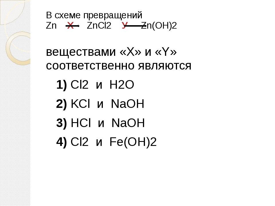 В схеме превращений Zn Х  ZnCl2 У Zn(OH)2 веществами «X» и «Y» соответс...