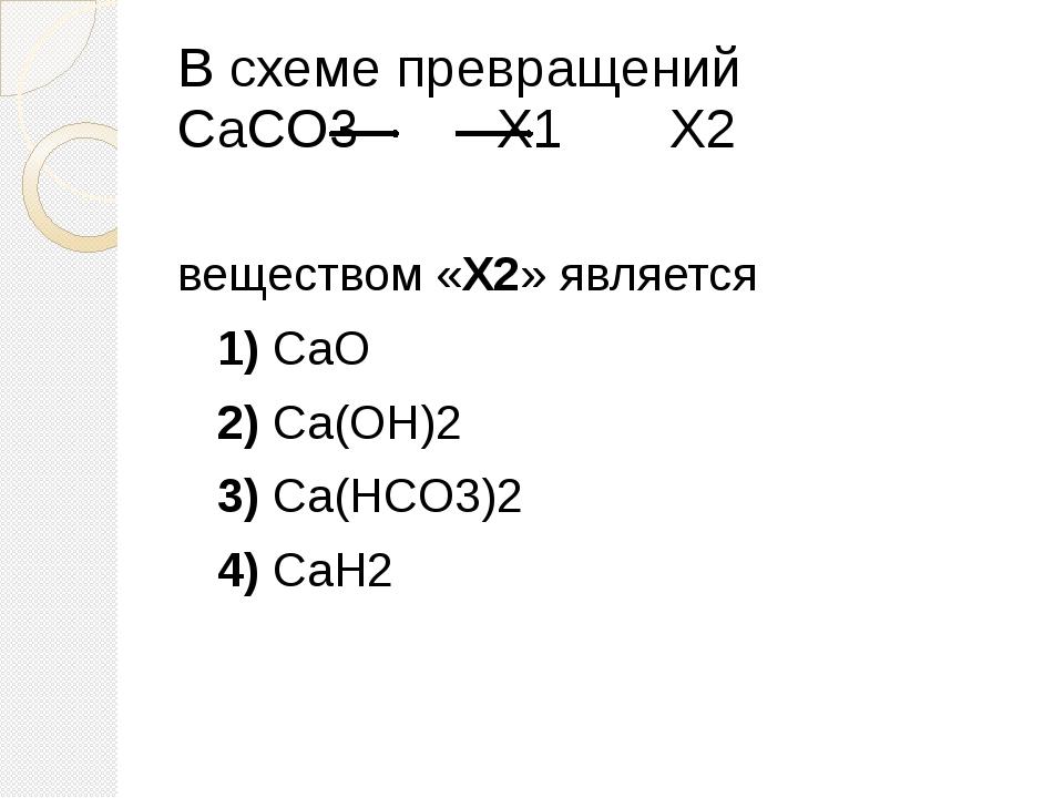 В схеме превращений CaCO3 X1 X2 веществом «X2» является 1)CaO 2)...