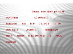 Татар шагыйрьләре һәм язучылары Сөембикәгә багышлап бик күп әсәрләр иҗат итк