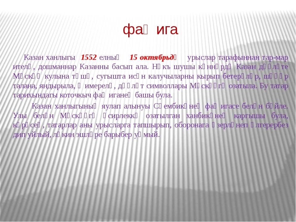 фаҗига Казан ханлыгы 1552 елның 15 октябрьдә урыслар тарафыннан тар-мар ителә...