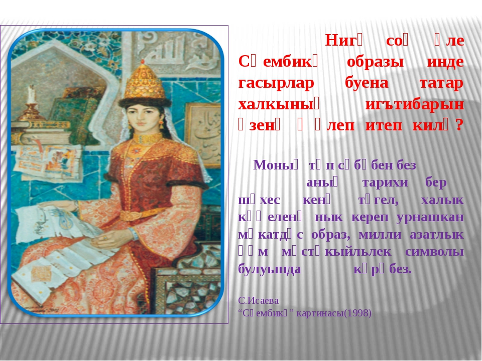 Нигә соң әле Сөембикә образы инде гасырлар буена татар халкының игътибарын ү...