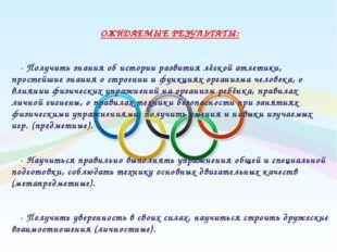 ОЖИДАЕМЫЕ РЕЗУЛЬТАТЫ: - Получить знания об истории развития лёгкой атлетики,