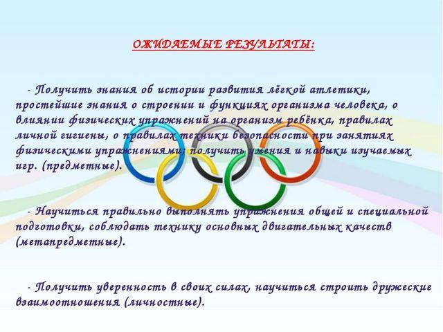 ОЖИДАЕМЫЕ РЕЗУЛЬТАТЫ: - Получить знания об истории развития лёгкой атлетики,...