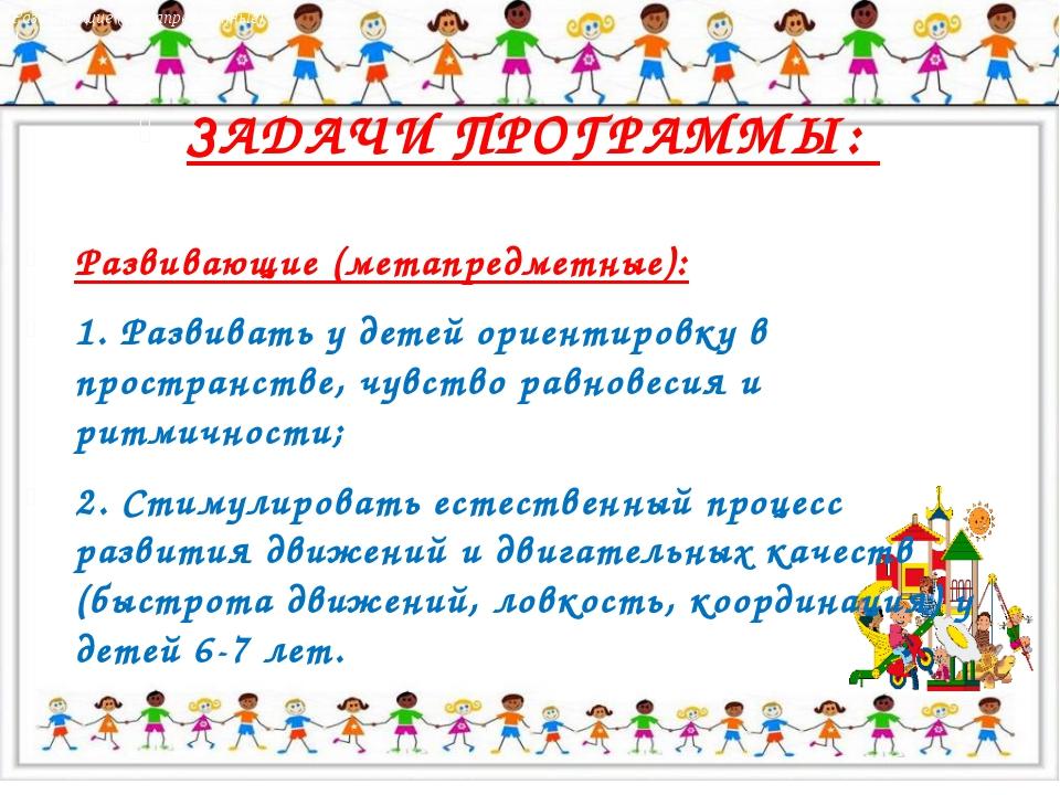 ЗАДАЧИ ПРОГРАММЫ: Развивающие (метапредметные): 1. Развивать у детей ориенти...