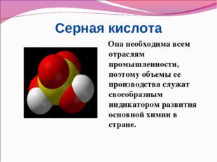 Серная кислота Она необходима всем отраслям промышленности, поэтому объемы ее