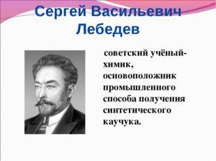 Сергей Васильевич Лебедев советский учёный-химик, основоположник промышленног