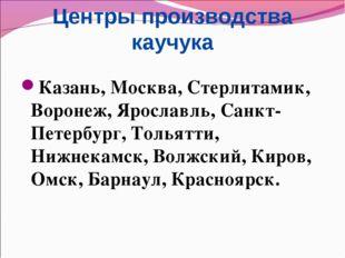 Центры производства каучука Казань, Москва, Стерлитамик, Воронеж, Ярославль,