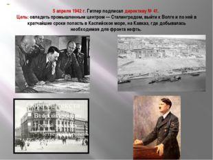 5 апреля 1942 г. Гитлер подписал директиву № 41. Цель: овладеть промышленным