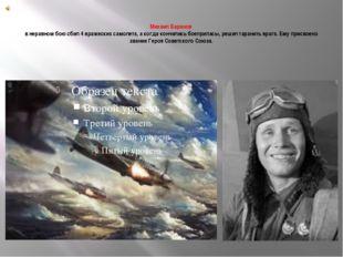 Михаил Баранов в неравном бою сбил 4 вражеских самолета, а когда кончились б